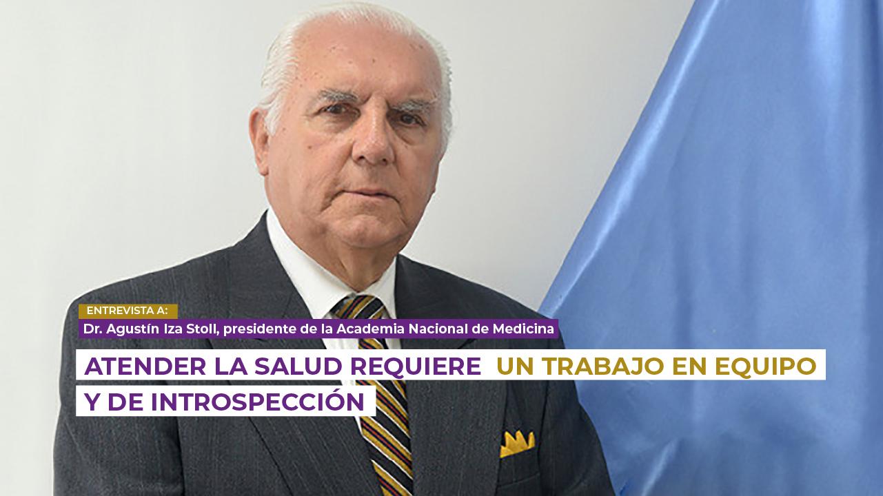 Atender la salud requiere un trabajo en equipo y de introspección: Dr. Agustín Iza, presidente de la Academia Nacional de Medicina